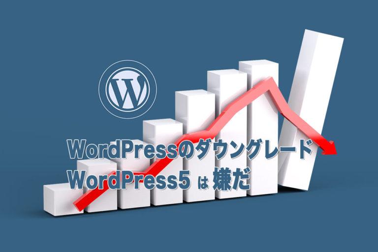 WordPressをダウングレードする方法-WordPress5にして失敗した!