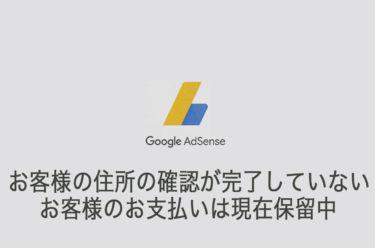 Googleアドセンス お客様の住所の確認が完了していないため、お客様のお支払いは現在保留中