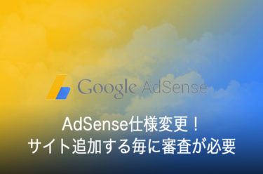 AdSense仕様変更!サイト追加する毎に審査が必要になってしまった